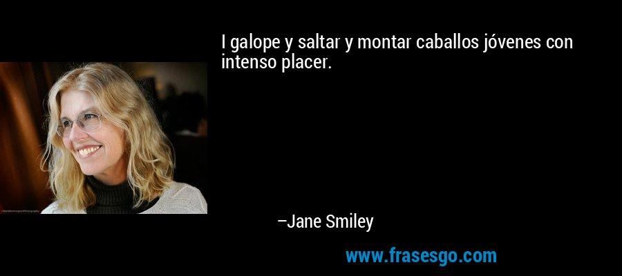 I galope y saltar y montar caballos jóvenes con intenso placer. – Jane Smiley