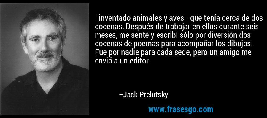 I inventado animales y aves - que tenía cerca de dos docenas. Después de trabajar en ellos durante seis meses, me senté y escribí sólo por diversión dos docenas de poemas para acompañar los dibujos. Fue por nadie para cada sede, pero un amigo me envió a un editor. – Jack Prelutsky