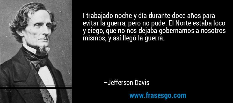 I trabajado noche y día durante doce años para evitar la guerra, pero no pude. El Norte estaba loco y ciego, que no nos dejaba gobernamos a nosotros mismos, y así llegó la guerra. – Jefferson Davis