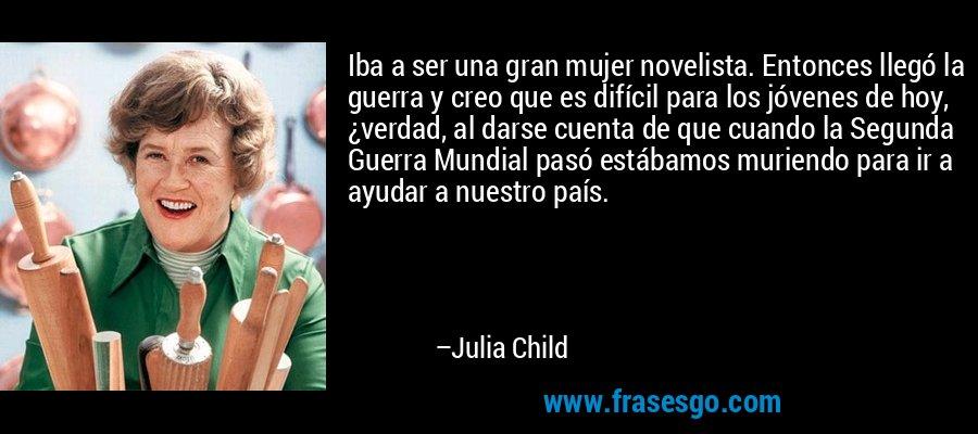 Iba a ser una gran mujer novelista. Entonces llegó la guerra y creo que es difícil para los jóvenes de hoy, ¿verdad, al darse cuenta de que cuando la Segunda Guerra Mundial pasó estábamos muriendo para ir a ayudar a nuestro país. – Julia Child