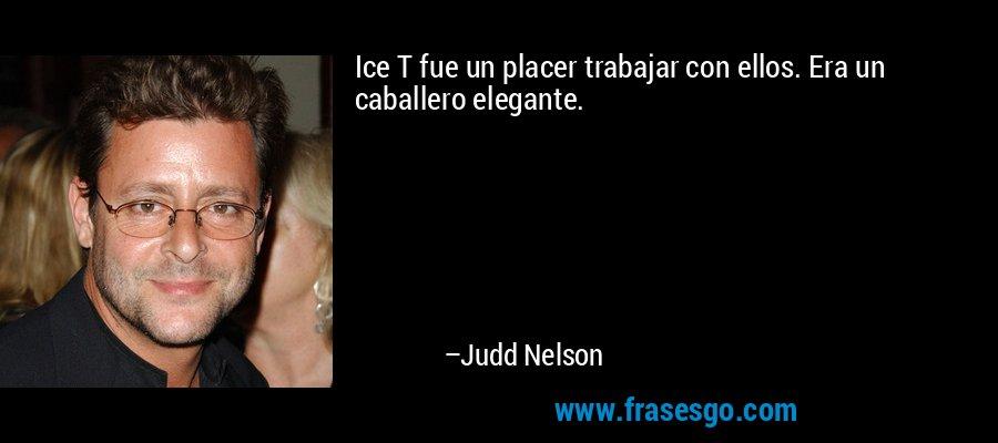 Ice T fue un placer trabajar con ellos. Era un caballero elegante. – Judd Nelson