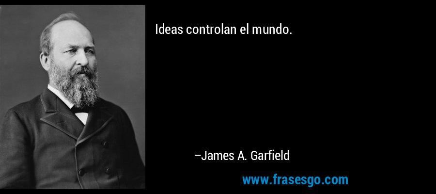 Ideas controlan el mundo. – James A. Garfield