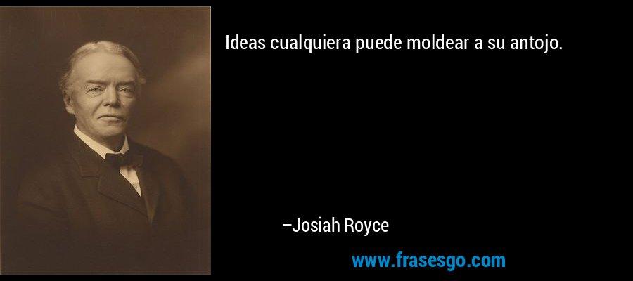 Ideas cualquiera puede moldear a su antojo. – Josiah Royce