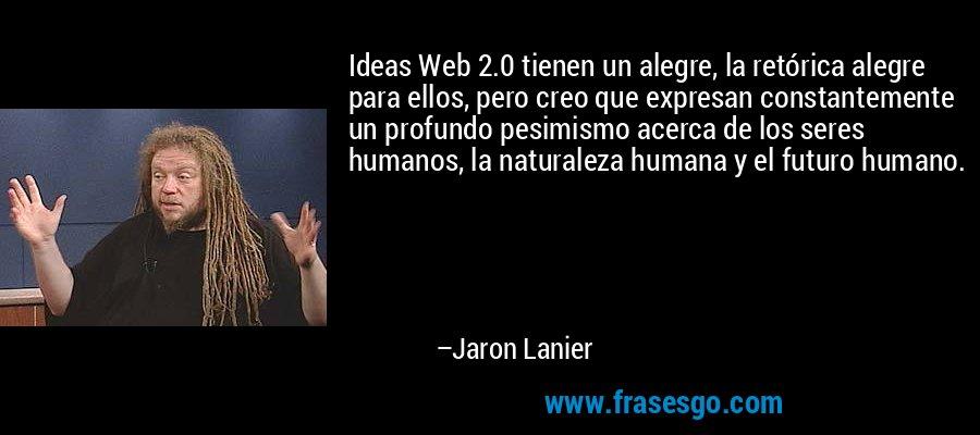 Ideas Web 2.0 tienen un alegre, la retórica alegre para ellos, pero creo que expresan constantemente un profundo pesimismo acerca de los seres humanos, la naturaleza humana y el futuro humano. – Jaron Lanier