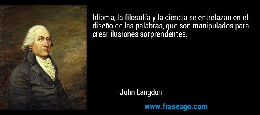 Idioma, la filosofía y la ciencia se entrelazan en el diseño de las palabras, que son manipulados para crear ilusiones sorprendentes. – John Langdon