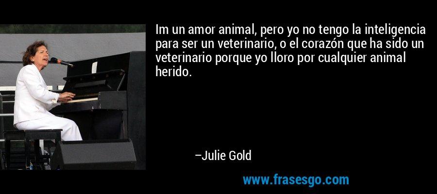 Im un amor animal, pero yo no tengo la inteligencia para ser un veterinario, o el corazón que ha sido un veterinario porque yo lloro por cualquier animal herido. – Julie Gold
