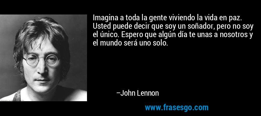 Imagina a toda la gente viviendo la vida en paz. Usted puede decir que soy un soñador, pero no soy el único. Espero que algún día te unas a nosotros y el mundo será uno solo. – John Lennon