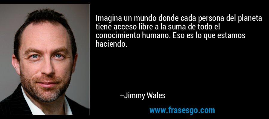 Imagina un mundo donde cada persona del planeta tiene acceso libre a la suma de todo el conocimiento humano. Eso es lo que estamos haciendo. – Jimmy Wales