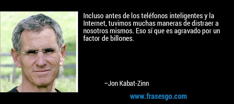 Incluso antes de los teléfonos inteligentes y la Internet, tuvimos muchas maneras de distraer a nosotros mismos. Eso sí que es agravado por un factor de billones. – Jon Kabat-Zinn