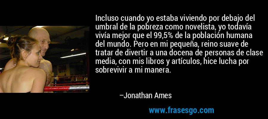 Incluso cuando yo estaba viviendo por debajo del umbral de la pobreza como novelista, yo todavía vivía mejor que el 99,5% de la población humana del mundo. Pero en mi pequeña, reino suave de tratar de divertir a una docena de personas de clase media, con mis libros y artículos, hice lucha por sobrevivir a mi manera. – Jonathan Ames