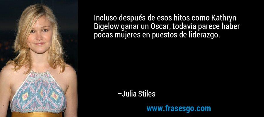 Incluso después de esos hitos como Kathryn Bigelow ganar un Oscar, todavía parece haber pocas mujeres en puestos de liderazgo. – Julia Stiles