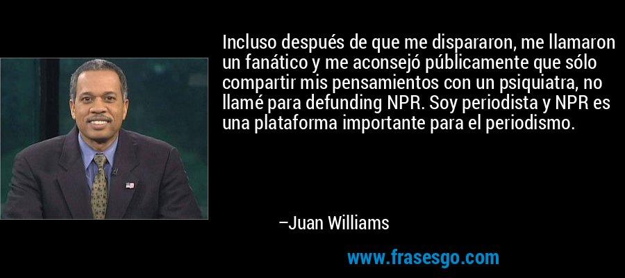 Incluso después de que me dispararon, me llamaron un fanático y me aconsejó públicamente que sólo compartir mis pensamientos con un psiquiatra, no llamé para defunding NPR. Soy periodista y NPR es una plataforma importante para el periodismo. – Juan Williams