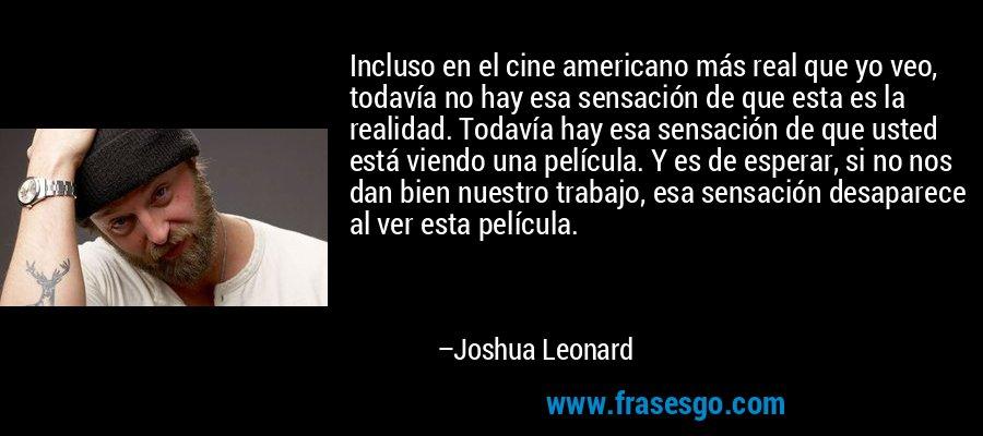 Incluso en el cine americano más real que yo veo, todavía no hay esa sensación de que esta es la realidad. Todavía hay esa sensación de que usted está viendo una película. Y es de esperar, si no nos dan bien nuestro trabajo, esa sensación desaparece al ver esta película. – Joshua Leonard