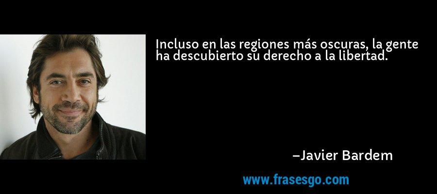 Incluso en las regiones más oscuras, la gente ha descubierto su derecho a la libertad. – Javier Bardem