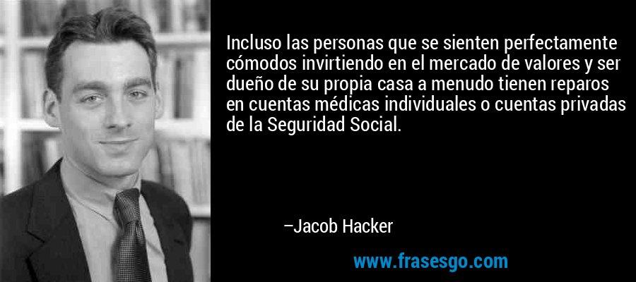 Incluso las personas que se sienten perfectamente cómodos invirtiendo en el mercado de valores y ser dueño de su propia casa a menudo tienen reparos en cuentas médicas individuales o cuentas privadas de la Seguridad Social. – Jacob Hacker