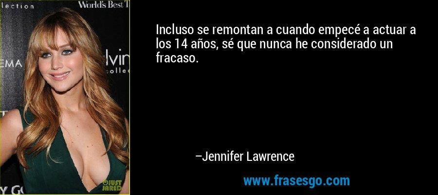 Incluso se remontan a cuando empecé a actuar a los 14 años, sé que nunca he considerado un fracaso. – Jennifer Lawrence