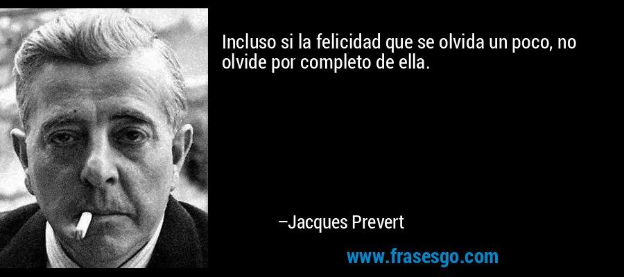 Incluso si la felicidad que se olvida un poco, no olvide por completo de ella. – Jacques Prevert