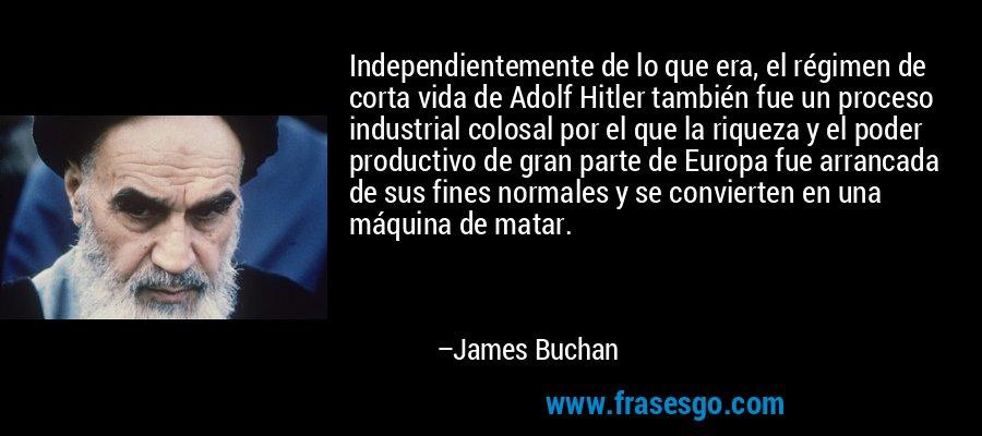 Independientemente de lo que era, el régimen de corta vida de Adolf Hitler también fue un proceso industrial colosal por el que la riqueza y el poder productivo de gran parte de Europa fue arrancada de sus fines normales y se convierten en una máquina de matar. – James Buchan