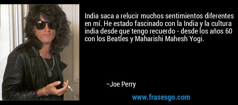India saca a relucir muchos sentimientos diferentes en mí. He estado fascinado con la India y la cultura india desde que tengo recuerdo - desde los años 60 con los Beatles y Maharishi Mahesh Yogi. – Joe Perry