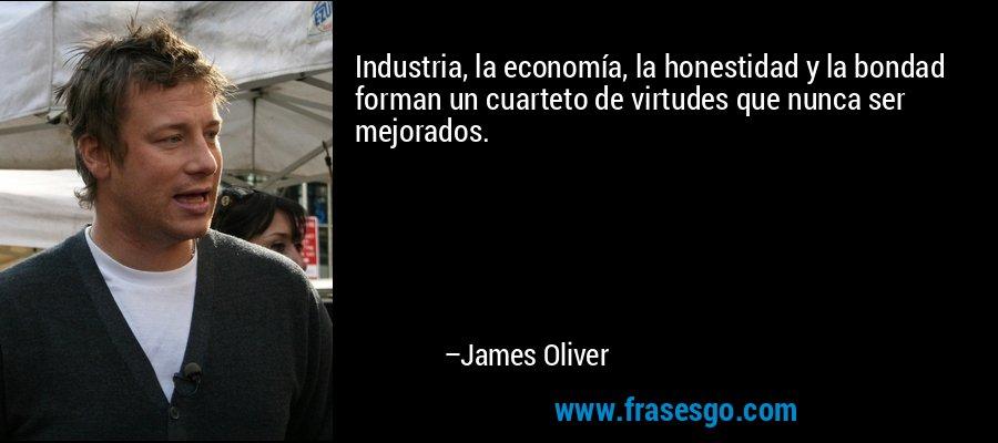 Industria, la economía, la honestidad y la bondad forman un cuarteto de virtudes que nunca ser mejorados. – James Oliver