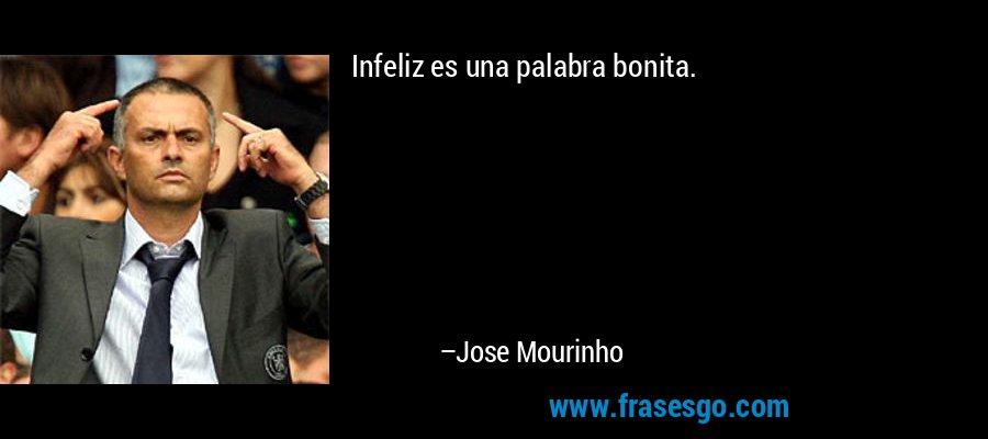 Infeliz es una palabra bonita. – Jose Mourinho