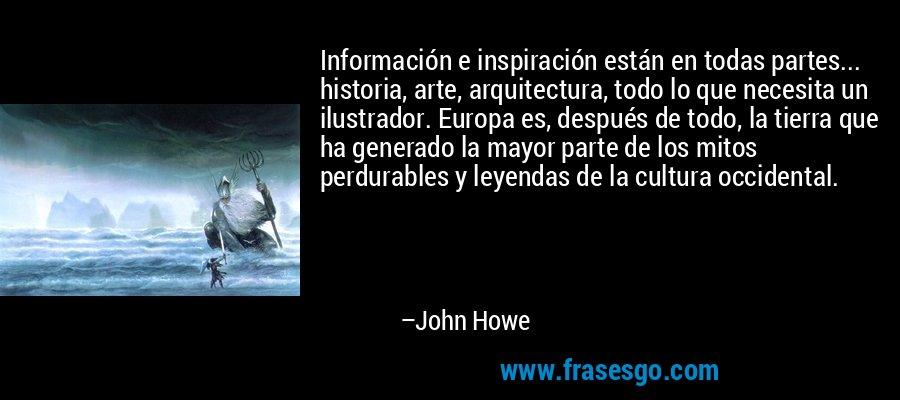 Información e inspiración están en todas partes... historia, arte, arquitectura, todo lo que necesita un ilustrador. Europa es, después de todo, la tierra que ha generado la mayor parte de los mitos perdurables y leyendas de la cultura occidental. – John Howe