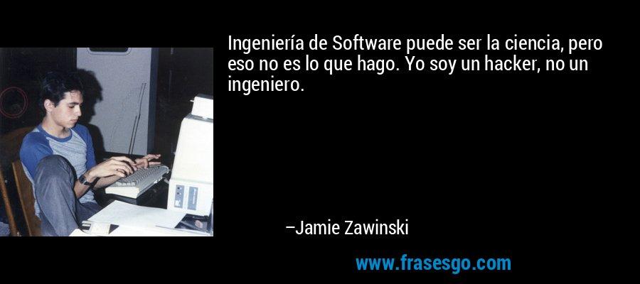 Ingeniería de Software puede ser la ciencia, pero eso no es lo que hago. Yo soy un hacker, no un ingeniero. – Jamie Zawinski