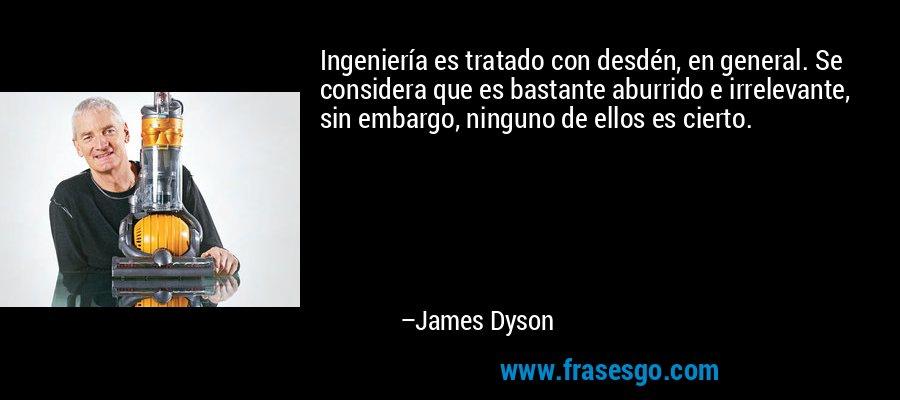 Ingeniería es tratado con desdén, en general. Se considera que es bastante aburrido e irrelevante, sin embargo, ninguno de ellos es cierto. – James Dyson