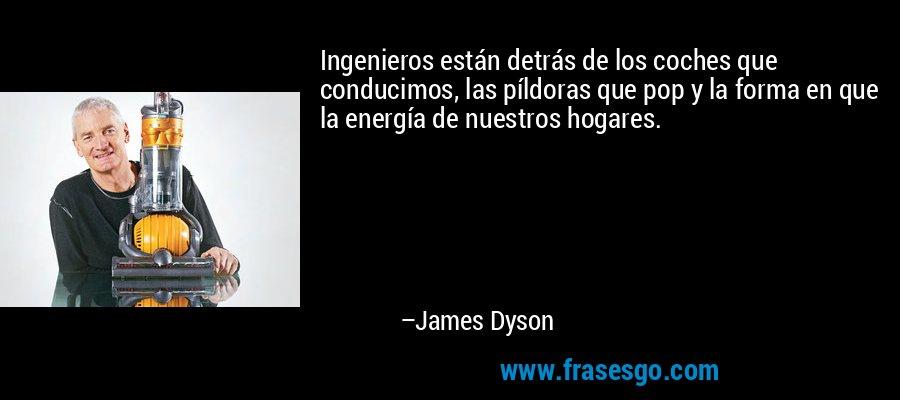 Ingenieros están detrás de los coches que conducimos, las píldoras que pop y la forma en que la energía de nuestros hogares. – James Dyson