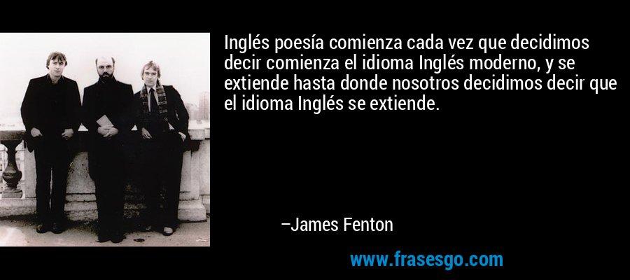 Inglés poesía comienza cada vez que decidimos decir comienza el idioma Inglés moderno, y se extiende hasta donde nosotros decidimos decir que el idioma Inglés se extiende. – James Fenton
