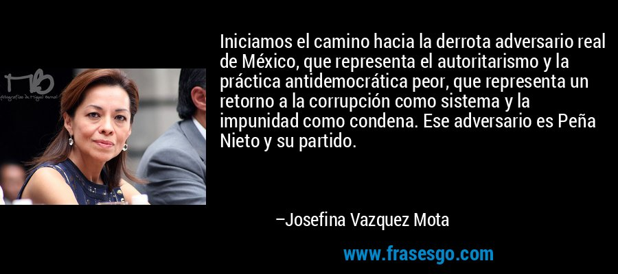 Iniciamos el camino hacia la derrota adversario real de México, que representa el autoritarismo y la práctica antidemocrática peor, que representa un retorno a la corrupción como sistema y la impunidad como condena. Ese adversario es Peña Nieto y su partido. – Josefina Vazquez Mota