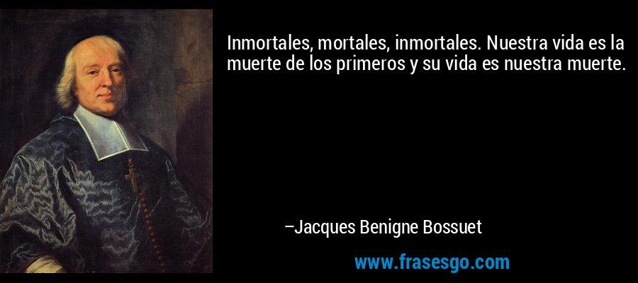 Inmortales, mortales, inmortales. Nuestra vida es la muerte de los primeros y su vida es nuestra muerte. – Jacques Benigne Bossuet