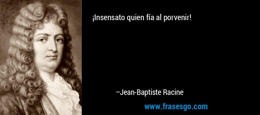 ¡Insensato quien fía al porvenir! – Jean-Baptiste Racine