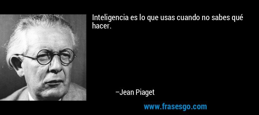 Inteligencia es lo que usas cuando no sabes qué hacer. – Jean Piaget