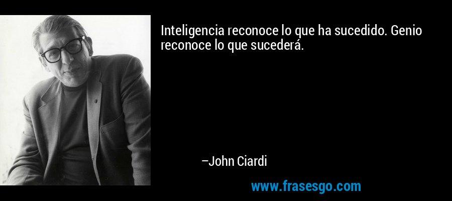 Inteligencia reconoce lo que ha sucedido. Genio reconoce lo que sucederá. – John Ciardi