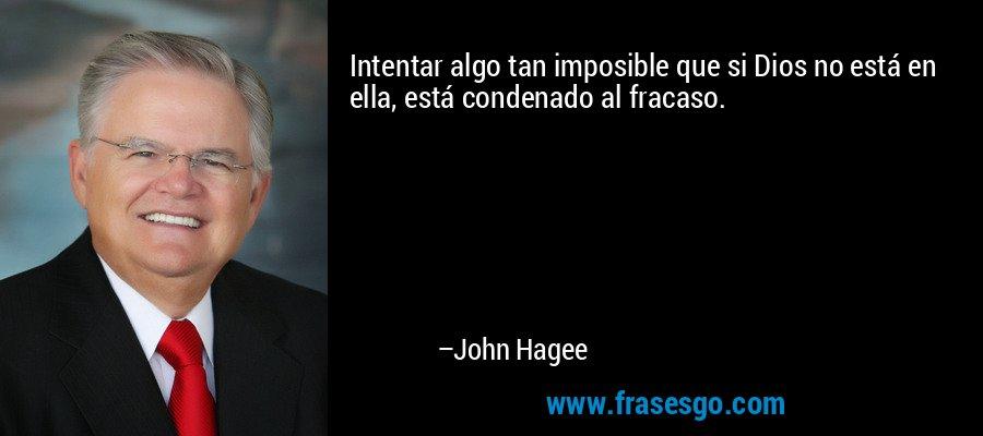Intentar algo tan imposible que si Dios no está en ella, está condenado al fracaso. – John Hagee