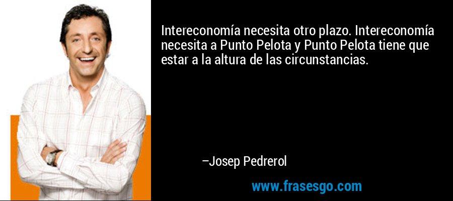 Intereconomía necesita otro plazo. Intereconomía necesita a Punto Pelota y Punto Pelota tiene que estar a la altura de las circunstancias. – Josep Pedrerol