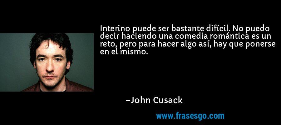 Interino puede ser bastante difícil. No puedo decir haciendo una comedia romántica es un reto, pero para hacer algo así, hay que ponerse en el mismo. – John Cusack