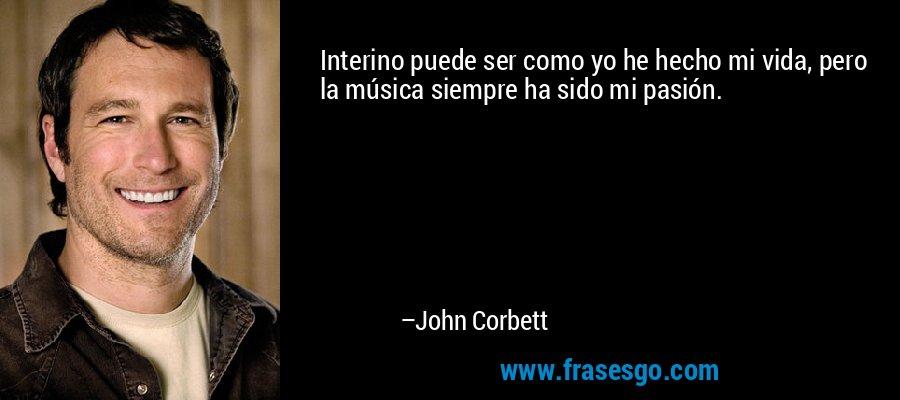 Interino puede ser como yo he hecho mi vida, pero la música siempre ha sido mi pasión. – John Corbett