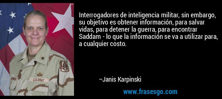 Interrogadores de inteligencia militar, sin embargo, su objetivo es obtener información, para salvar vidas, para detener la guerra, para encontrar Saddam - lo que la información se va a utilizar para, a cualquier costo. – Janis Karpinski