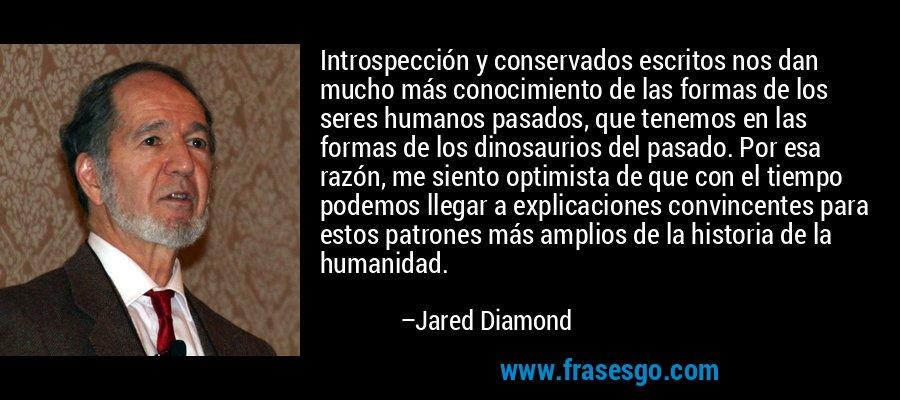 Introspección y conservados escritos nos dan mucho más conocimiento de las formas de los seres humanos pasados, que tenemos en las formas de los dinosaurios del pasado. Por esa razón, me siento optimista de que con el tiempo podemos llegar a explicaciones convincentes para estos patrones más amplios de la historia de la humanidad. – Jared Diamond