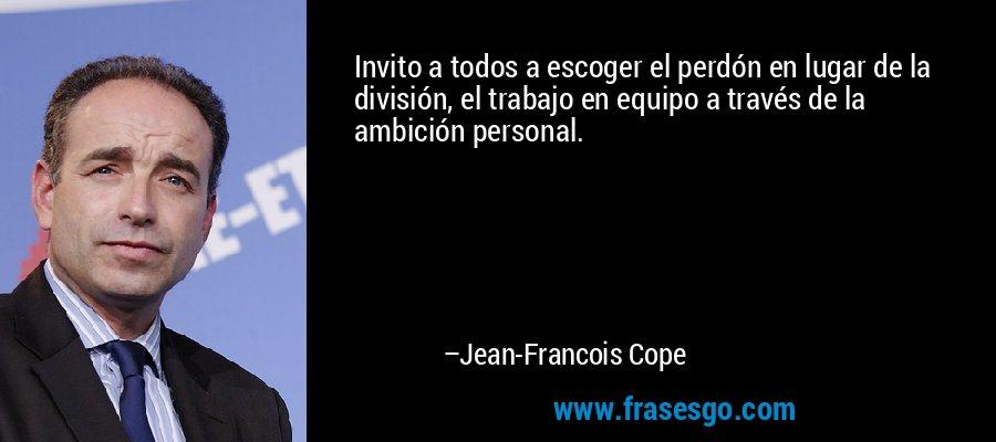 Invito a todos a escoger el perdón en lugar de la división, el trabajo en equipo a través de la ambición personal. – Jean-Francois Cope