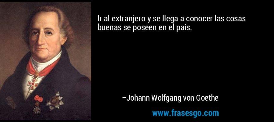 Ir al extranjero y se llega a conocer las cosas buenas se poseen en el país. – Johann Wolfgang von Goethe