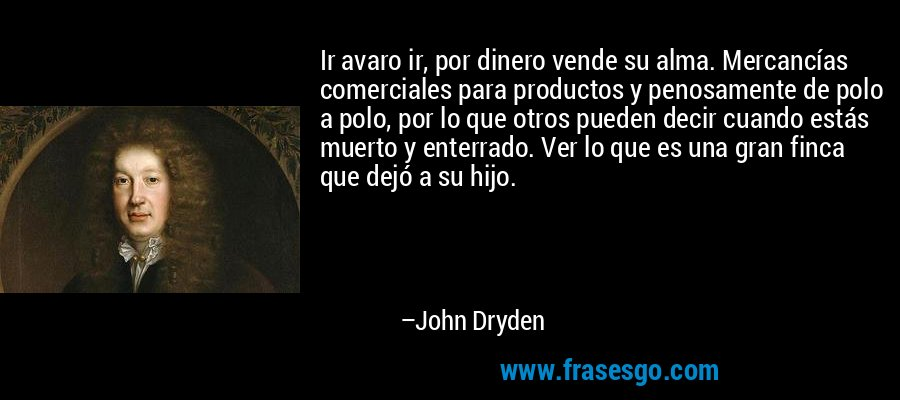 Ir avaro ir, por dinero vende su alma. Mercancías comerciales para productos y penosamente de polo a polo, por lo que otros pueden decir cuando estás muerto y enterrado. Ver lo que es una gran finca que dejó a su hijo. – John Dryden