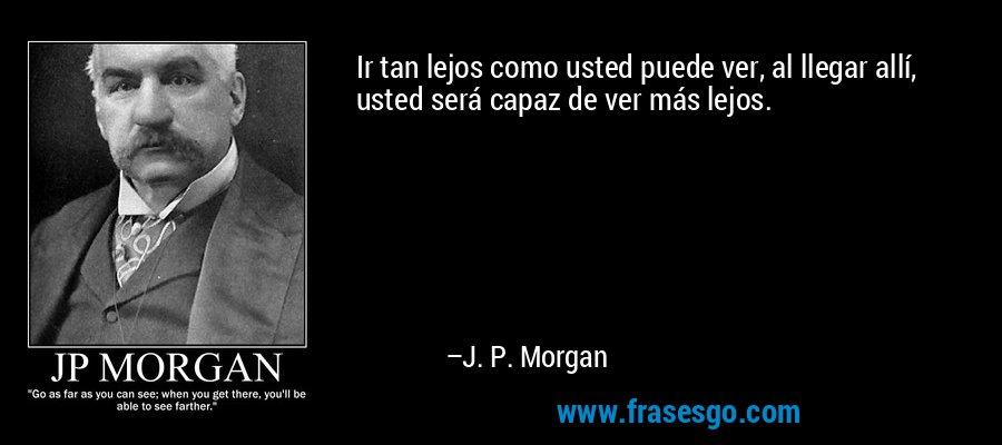 Ir tan lejos como usted puede ver, al llegar allí, usted será capaz de ver más lejos. – J. P. Morgan