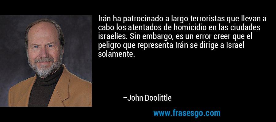 Irán ha patrocinado a largo terroristas que llevan a cabo los atentados de homicidio en las ciudades israelíes. Sin embargo, es un error creer que el peligro que representa Irán se dirige a Israel solamente. – John Doolittle