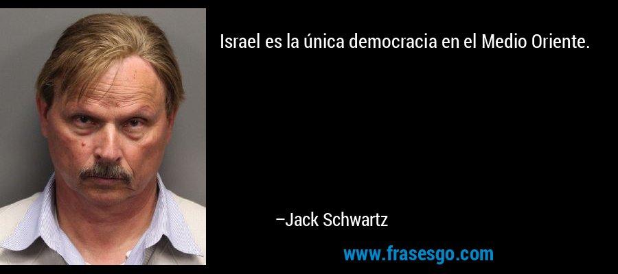 Israel es la única democracia en el Medio Oriente. – Jack Schwartz