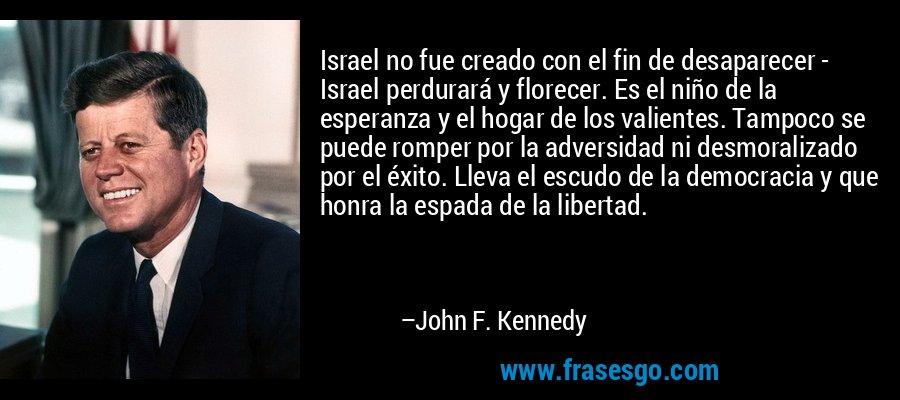 Israel no fue creado con el fin de desaparecer - Israel perdurará y florecer. Es el niño de la esperanza y el hogar de los valientes. Tampoco se puede romper por la adversidad ni desmoralizado por el éxito. Lleva el escudo de la democracia y que honra la espada de la libertad. – John F. Kennedy