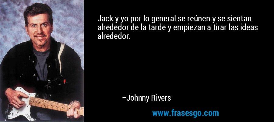 Jack y yo por lo general se reúnen y se sientan alrededor de la tarde y empiezan a tirar las ideas alrededor. – Johnny Rivers
