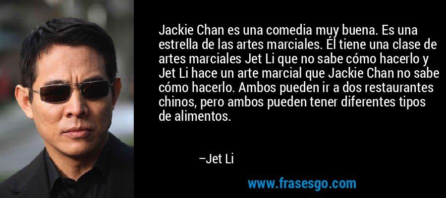 Jackie Chan es una comedia muy buena. Es una estrella de las artes marciales. Él tiene una clase de artes marciales Jet Li que no sabe cómo hacerlo y Jet Li hace un arte marcial que Jackie Chan no sabe cómo hacerlo. Ambos pueden ir a dos restaurantes chinos, pero ambos pueden tener diferentes tipos de alimentos. – Jet Li